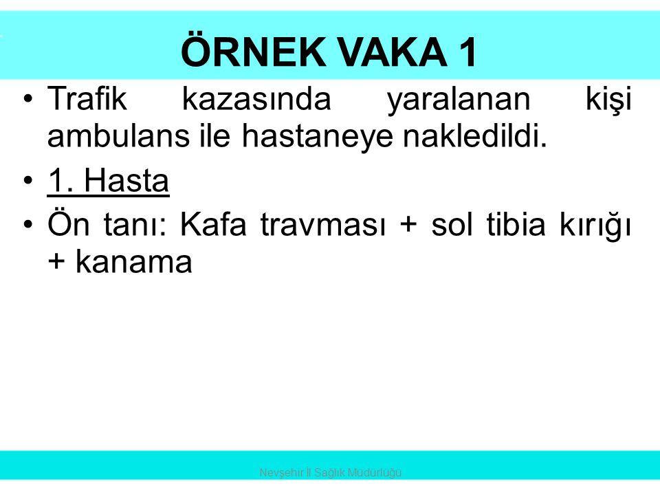 ÖRNEK VAKA 1 •Trafik kazasında yaralanan kişi ambulans ile hastaneye nakledildi. •1. Hasta •Ön tanı: Kafa travması + sol tibia kırığı + kanama Nevşehi