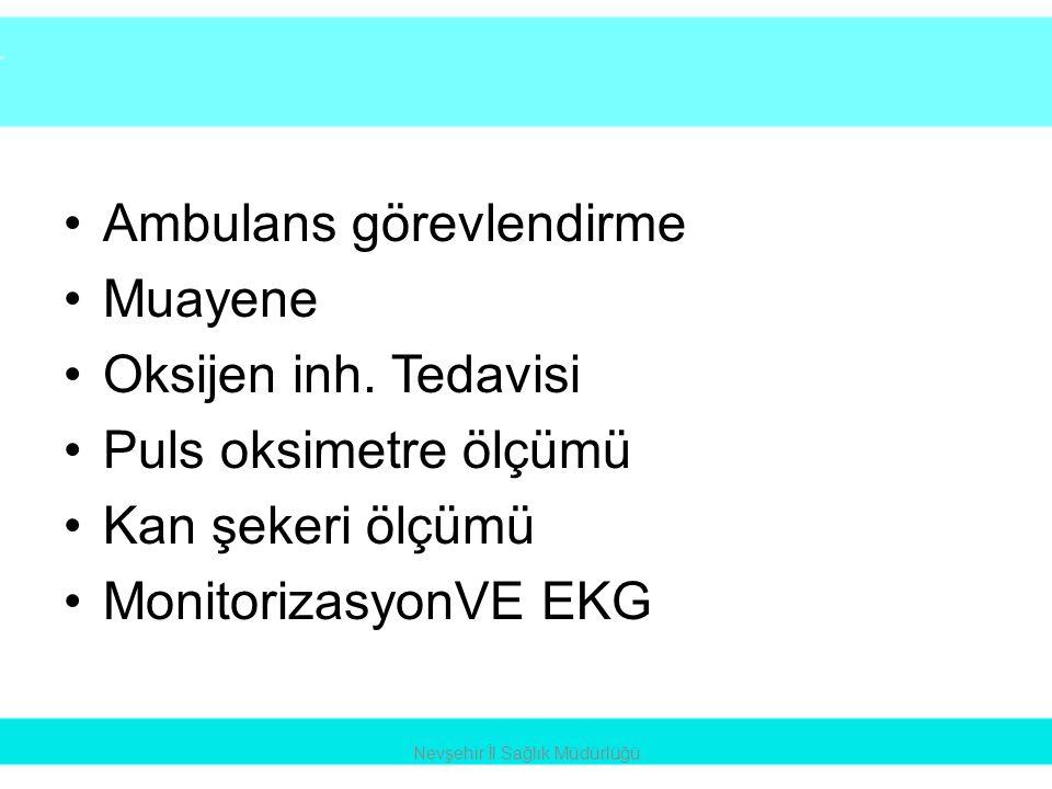 •Ambulans görevlendirme •Muayene •Oksijen inh. Tedavisi •Puls oksimetre ölçümü •Kan şekeri ölçümü •MonitorizasyonVE EKG Nevşehir İl Sağlık Müdürlüğü