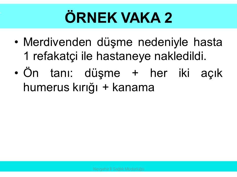ÖRNEK VAKA 2 •Merdivenden düşme nedeniyle hasta 1 refakatçi ile hastaneye nakledildi. •Ön tanı: düşme + her iki açık humerus kırığı + kanama Nevşehir