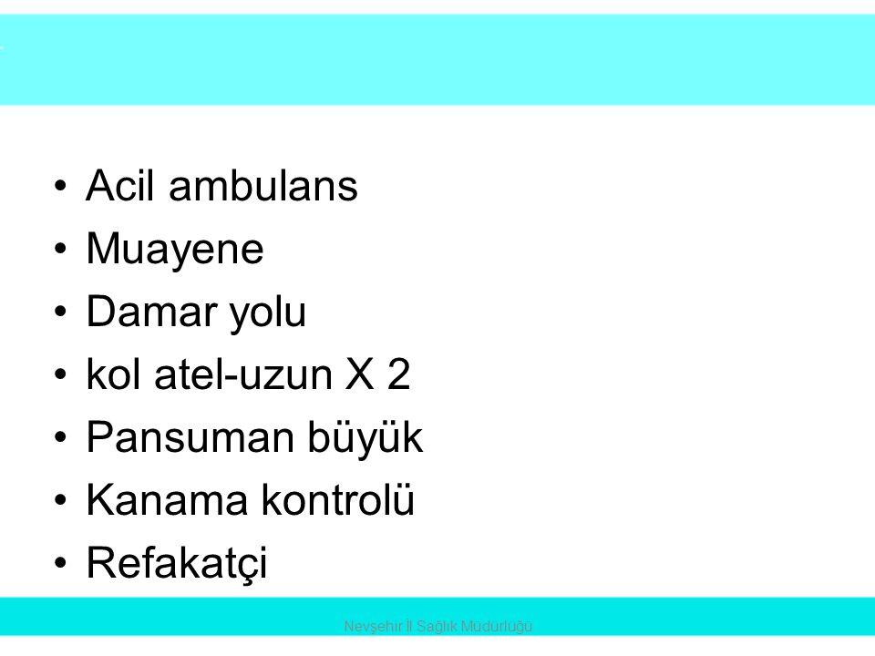 •Acil ambulans •Muayene •Damar yolu •kol atel-uzun X 2 •Pansuman büyük •Kanama kontrolü •Refakatçi Nevşehir İl Sağlık Müdürlüğü