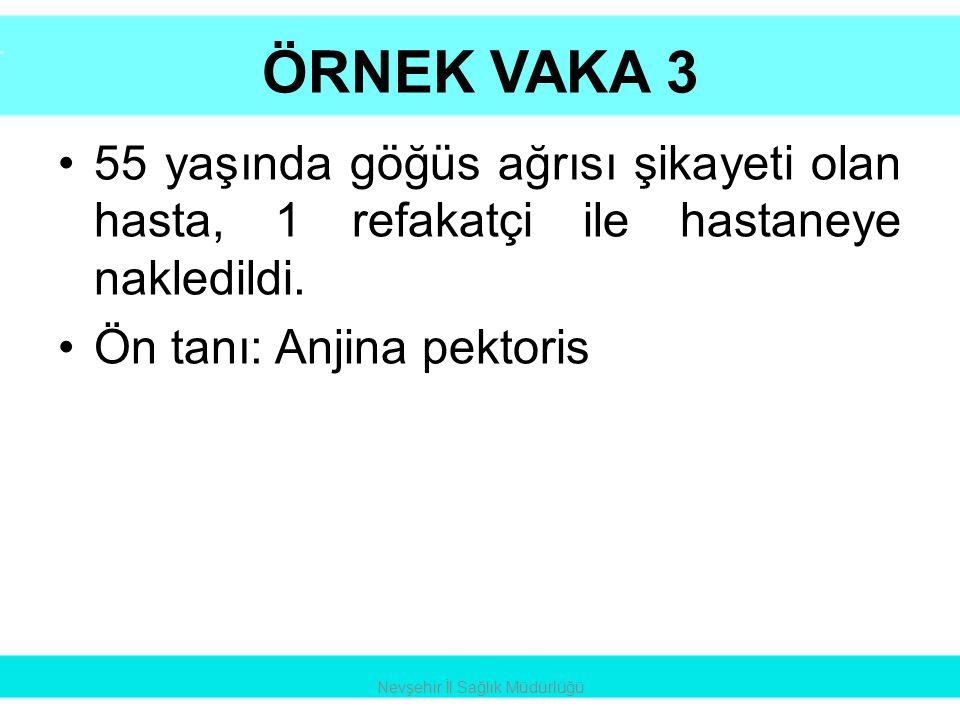 ÖRNEK VAKA 3 •55 yaşında göğüs ağrısı şikayeti olan hasta, 1 refakatçi ile hastaneye nakledildi. •Ön tanı: Anjina pektoris Nevşehir İl Sağlık Müdürlüğ