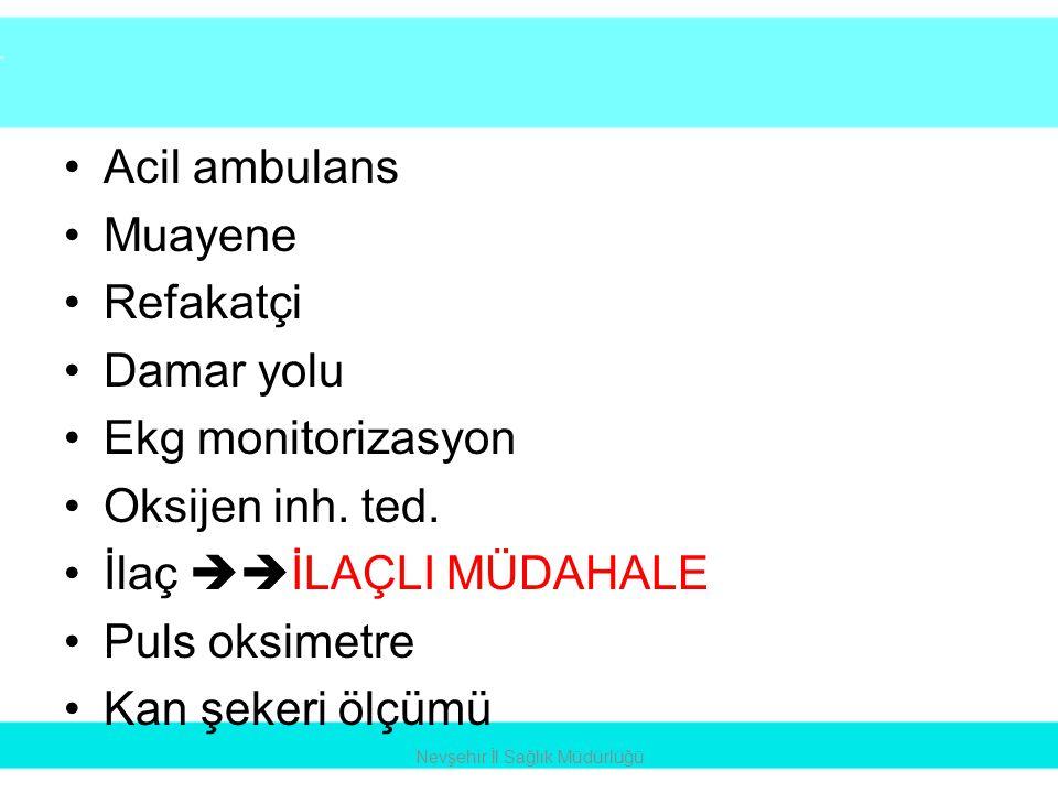 •Acil ambulans •Muayene •Refakatçi •Damar yolu •Ekg monitorizasyon •Oksijen inh. ted. •İlaç  İLAÇLI MÜDAHALE •Puls oksimetre •Kan şekeri ölçümü Nevş