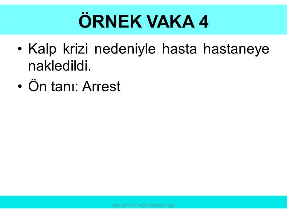 ÖRNEK VAKA 4 •Kalp krizi nedeniyle hasta hastaneye nakledildi. •Ön tanı: Arrest Nevşehir İl Sağlık Müdürlüğü
