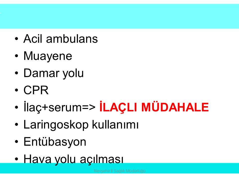 •Acil ambulans •Muayene •Damar yolu •CPR •İlaç+serum=> İLAÇLI MÜDAHALE •Laringoskop kullanımı •Entübasyon •Hava yolu açılması Nevşehir İl Sağlık Müdür