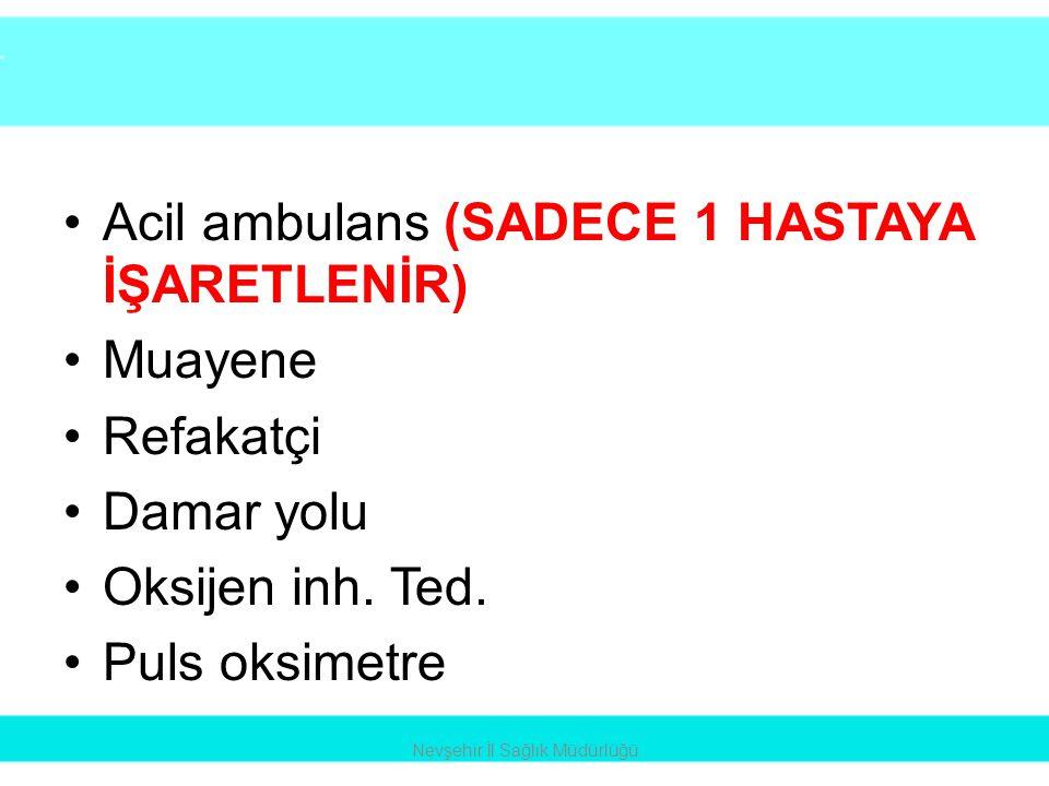 •Acil ambulans (SADECE 1 HASTAYA İŞARETLENİR) •Muayene •Refakatçi •Damar yolu •Oksijen inh. Ted. •Puls oksimetre Nevşehir İl Sağlık Müdürlüğü