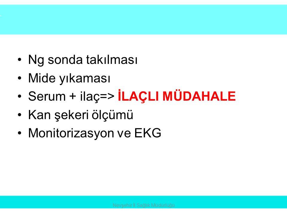 •Ng sonda takılması •Mide yıkaması •Serum + ilaç=> İLAÇLI MÜDAHALE •Kan şekeri ölçümü •Monitorizasyon ve EKG Nevşehir İl Sağlık Müdürlüğü