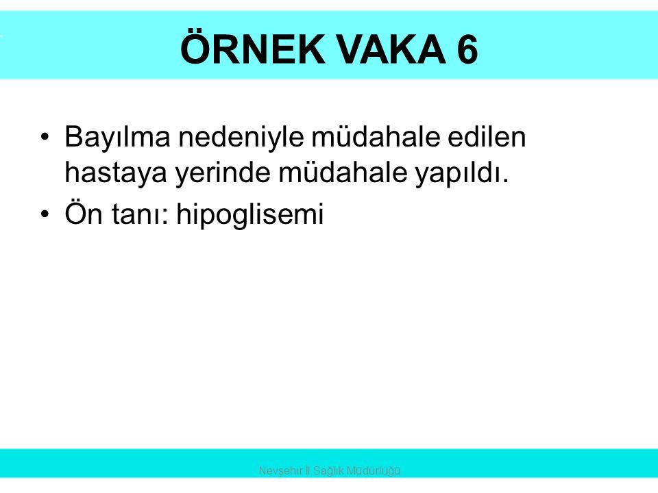 ÖRNEK VAKA 6 •Bayılma nedeniyle müdahale edilen hastaya yerinde müdahale yapıldı. •Ön tanı: hipoglisemi Nevşehir İl Sağlık Müdürlüğü