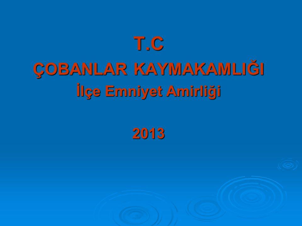 T.C ÇOBANLAR KAYMAKAMLIĞI İlçe Emniyet Amirliği 2013