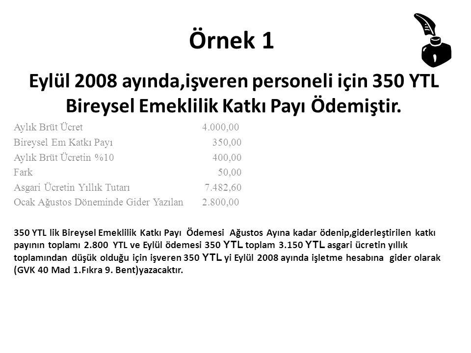 Örnek 1 Eylül 2008 ayında,işveren personeli için 350 YTL Bireysel Emeklilik Katkı Payı Ödemiştir. Aylık Brüt Ücret 4.000,00 Bireysel Em Katkı Payı 350