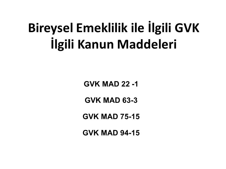 Bireysel Emeklilik ile İlgili GVK İlgili Kanun Maddeleri GVK MAD 22 -1 GVK MAD 63-3 GVK MAD 75-15 GVK MAD 94-15