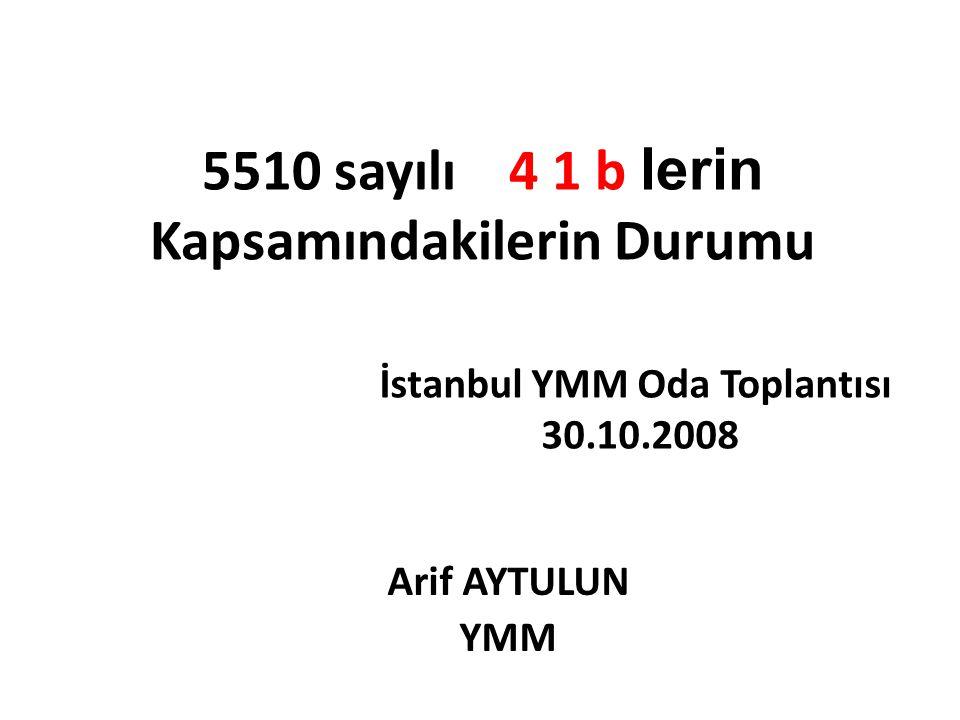 5510 sayılı 4 1 b lerin Kapsamındakilerin Durumu Arif AYTULUN YMM İstanbul YMM Oda Toplantısı 30.10.2008
