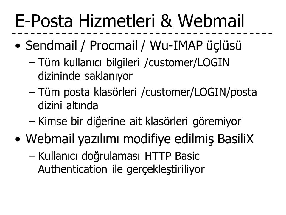 E-Posta Hizmetleri & Webmail •Sendmail / Procmail / Wu-IMAP üçlüsü –Tüm kullanıcı bilgileri /customer/LOGIN dizininde saklanıyor –Tüm posta klasörleri /customer/LOGIN/posta dizini altında –Kimse bir diğerine ait klasörleri göremiyor •Webmail yazılımı modifiye edilmiş BasiliX –Kullanıcı doğrulaması HTTP Basic Authentication ile gerçekleştiriliyor
