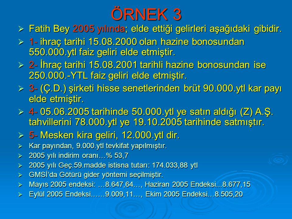 ÖRNEK 3  Fatih Bey 2005 yılında; elde ettiği gelirleri aşağıdaki gibidir.  1- ihraç tarihi 15.08.2000 olan hazine bonosundan 550.000.ytl faiz geliri