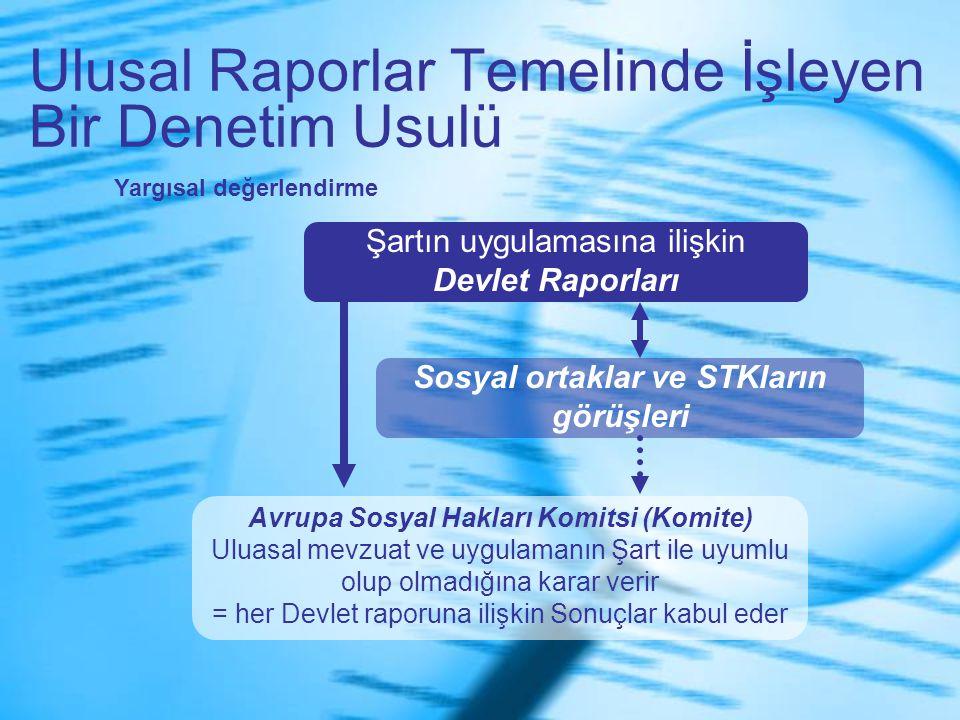 Ulusal Raporlar Temelinde İşleyen Bir Denetim Usulü Şartın uygulamasına ilişkin Devlet Raporları Sosyal ortaklar ve STKların görüşleri Avrupa Sosyal Hakları Komitsi (Komite) Uluasal mevzuat ve uygulamanın Şart ile uyumlu olup olmadığına karar verir = her Devlet raporuna ilişkin Sonuçlar kabul eder Yargısal değerlendirme