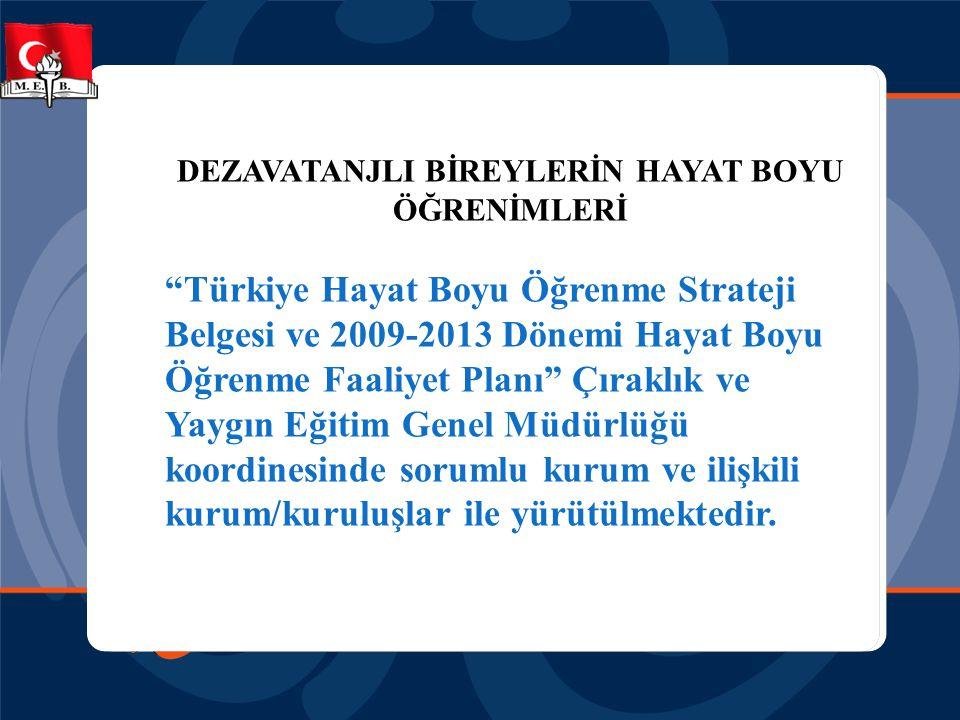 DEZAVATANJLI BİREYLERİN HAYAT BOYU ÖĞRENİMLERİ Türkiye Hayat Boyu Öğrenme Strateji Belgesi ve 2009- 2013 Dönemi Hayat Boyu Öğrenme Faaliyet Planı nda, •Hayat boyu öğrenmeye katılım sürecinde dezavantajlı bireylere özel önem verilmesi, •Tüm bireylere okuma yazma becerisi kazandırılarak okuryazar oranında artış sağlanması ve •başta kırsal kesimdekiler ve dezavantajlılar (yaşlılar, kadınlar ve engelliler vb.) olmak üzere okuma yazma bilmeyenler tespit edilerek, okuma yazma kurslarına katılımları teşvik edilerek okuma yazma öğrenmeleri hedeflenmektedir.