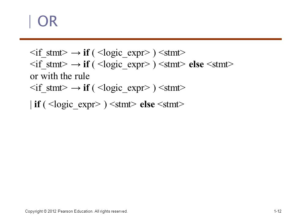 | OR Copyright © 2012 Pearson Education. All rights reserved.1-12 → if ( ) → if ( ) else or with the rule → if ( ) | if ( ) else