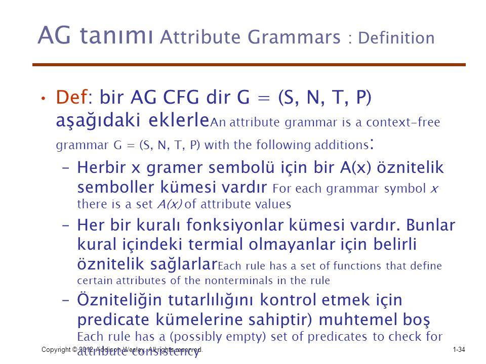 Copyright © 2012 Addison-Wesley. All rights reserved.1-34 AG tanımı Attribute Grammars : Definition •Def: bir AG CFG dir G = (S, N, T, P) aşağıdaki ek