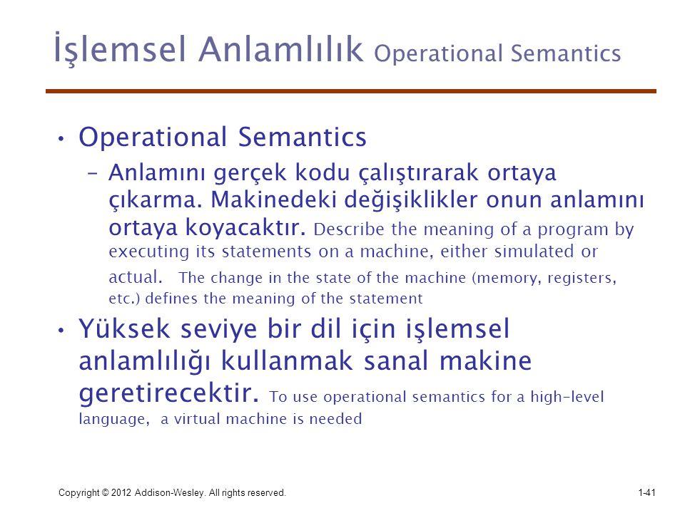 İşlemsel Anlamlılık Operational Semantics •Operational Semantics –Anlamını gerçek kodu çalıştırarak ortaya çıkarma. Makinedeki değişiklikler onun anla