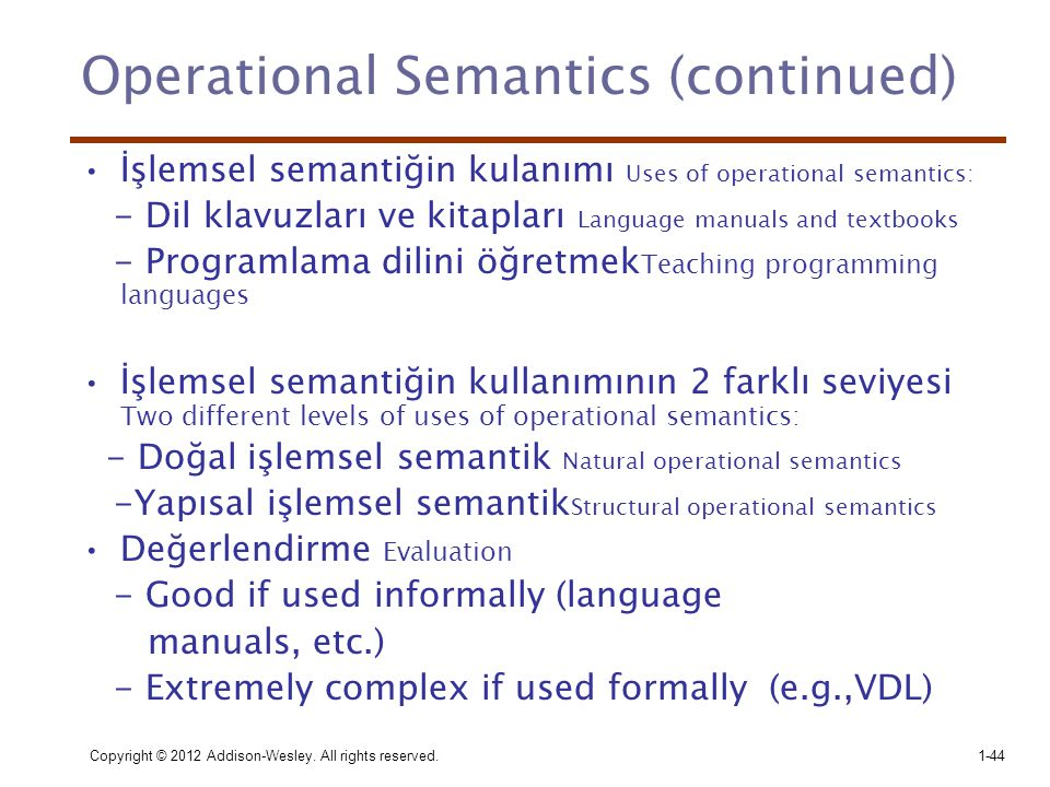 Copyright © 2012 Addison-Wesley. All rights reserved.1-44 Operational Semantics (continued) •İşlemsel semantiğin kulanımı Uses of operational semantic