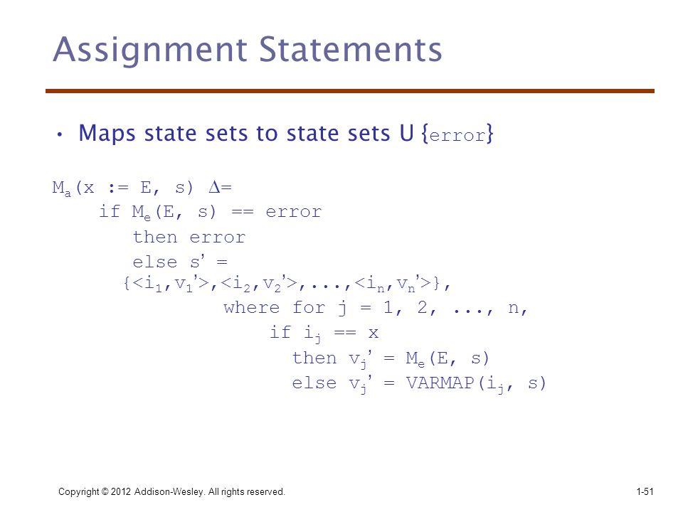 Assignment Statements •Maps state sets to state sets U { error } M a (x := E, s)  = if M e (E, s) == error then error else s' = {,,..., }, where for j = 1, 2,..., n, if i j == x then v j ' = M e (E, s) else v j ' = VARMAP(i j, s) Copyright © 2012 Addison-Wesley.