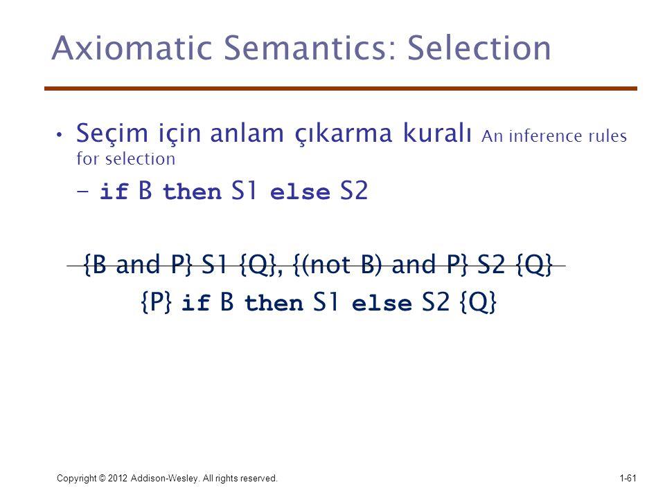 Axiomatic Semantics: Selection •Seçim için anlam çıkarma kuralı An inference rules for selection - if B then S1 else S2 {B and P} S1 {Q}, {(not B) and