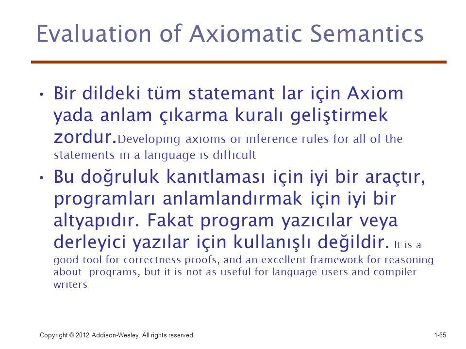 Copyright © 2012 Addison-Wesley. All rights reserved.1-65 Evaluation of Axiomatic Semantics •Bir dildeki tüm statemant lar için Axiom yada anlam çıkar