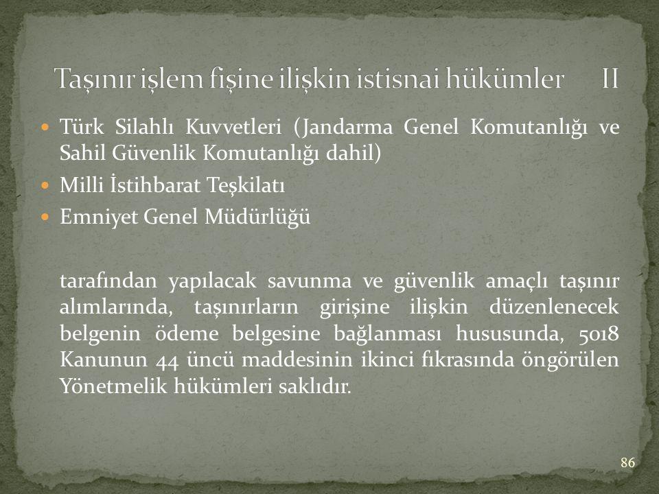  Türk Silahlı Kuvvetleri (Jandarma Genel Komutanlığı ve Sahil Güvenlik Komutanlığı dahil)  Milli İstihbarat Teşkilatı  Emniyet Genel Müdürlüğü tarafından yapılacak savunma ve güvenlik amaçlı taşınır alımlarında, taşınırların girişine ilişkin düzenlenecek belgenin ödeme belgesine bağlanması hususunda, 5018 Kanunun 44 üncü maddesinin ikinci fıkrasında öngörülen Yönetmelik hükümleri saklıdır.