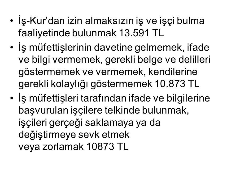 •İş-Kur'dan izin almaksızın iş ve işçi bulma faaliyetinde bulunmak 13.591 TL •İş müfettişlerinin davetine gelmemek, ifade ve bilgi vermemek, gerekli b