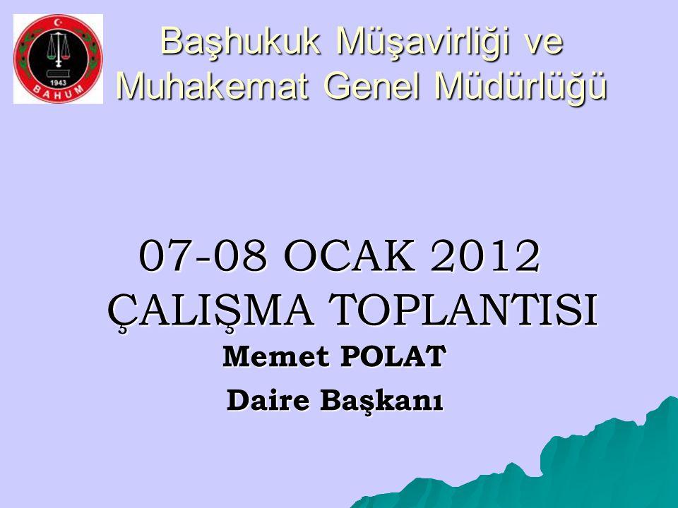 Başhukuk Müşavirliği ve Muhakemat Genel Müdürlüğü 07-08 OCAK 2012 ÇALIŞMA TOPLANTISI Memet POLAT Daire Başkanı