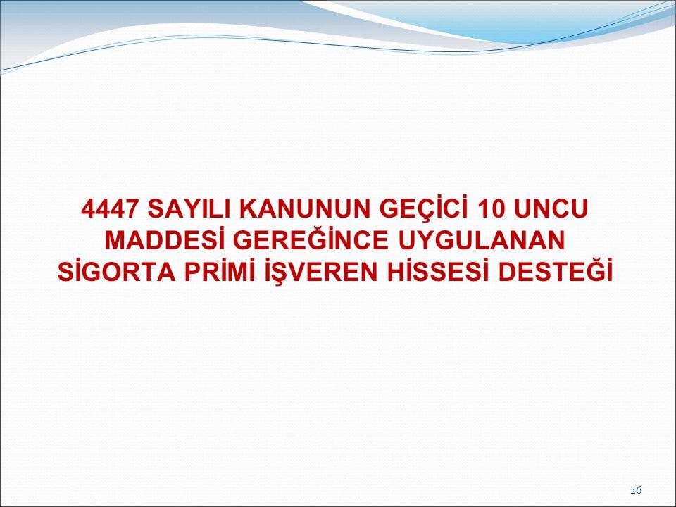 4447 SAYILI KANUNUN GEÇİCİ 10 UNCU MADDESİ GEREĞİNCE UYGULANAN SİGORTA PRİMİ İŞVEREN HİSSESİ DESTEĞİ 26