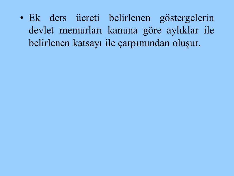 •Ek ders ücreti belirlenen göstergelerin devlet memurları kanuna göre aylıklar ile belirlenen katsayı ile çarpımından oluşur.