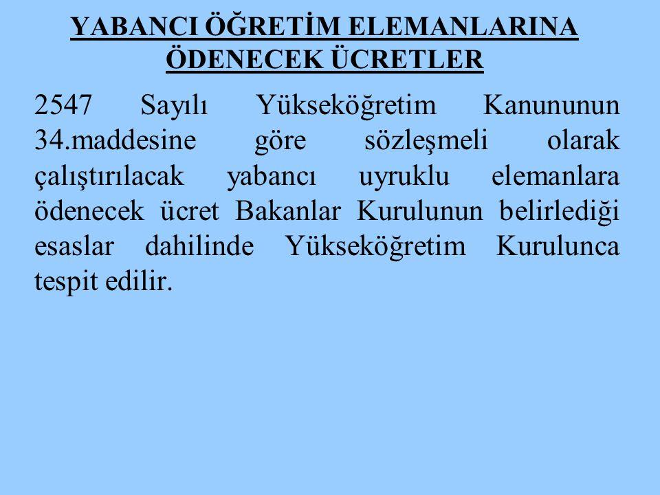 YABANCI ÖĞRETİM ELEMANLARINA ÖDENECEK ÜCRETLER 2547 Sayılı Yükseköğretim Kanununun 34.maddesine göre sözleşmeli olarak çalıştırılacak yabancı uyruklu