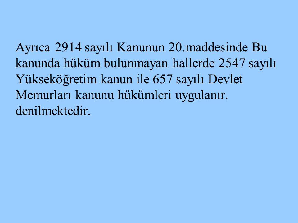 Ayrıca 2914 sayılı Kanunun 20.maddesinde Bu kanunda hüküm bulunmayan hallerde 2547 sayılı Yükseköğretim kanun ile 657 sayılı Devlet Memurları kanunu h