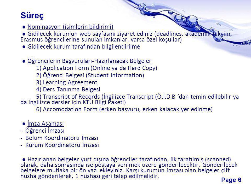 Page 6 ● Nominasyon (isimlerin bildirimi) ● Gidilecek kurumun web sayfasını ziyaret ediniz (deadlines, akademik takvim, Erasmus öğrencilerine sunulan imkanlar, varsa özel koşullar) ● Gidilecek kurum tarafından bilgilendirilme ● Öğrencilerin Başvuruları-Hazırlanacak Belgeler 1) Application Form (Online ya da Hard Copy) 2) Öğrenci Belgesi (Student Information) 3) Learning Agreement 4) Ders Tanınma Belgesi 5) Transcript of Records (İngilizce Transcript (Ö.İ.D.B 'dan temin edilebilir ya da ingilizce dersler için KTÜ Bilgi Paketi) 6) Accomodation Form (erken başvuru, erken kalacak yer edinme) ● İmza Aşaması - Öğrenci İmzası - Bölüm Koordinatörü İmzası - Kurum Koordinatörü İmzası ● Hazırlanan belgeler yurt dışına öğrenciler tarafından, ilk taratılmış (scanned) olarak, daha sonrasında ise postaya verilmek üzere gönderilecektir.
