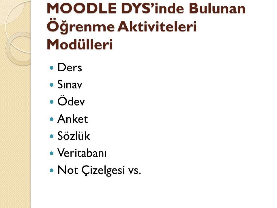 MOODLE DYS'inde Bulunan Ö ğ renme Aktiviteleri Modülleri  Ders  Sınav  Ödev  Anket  Sözlük  Veritabanı  Not Çizelgesi vs.