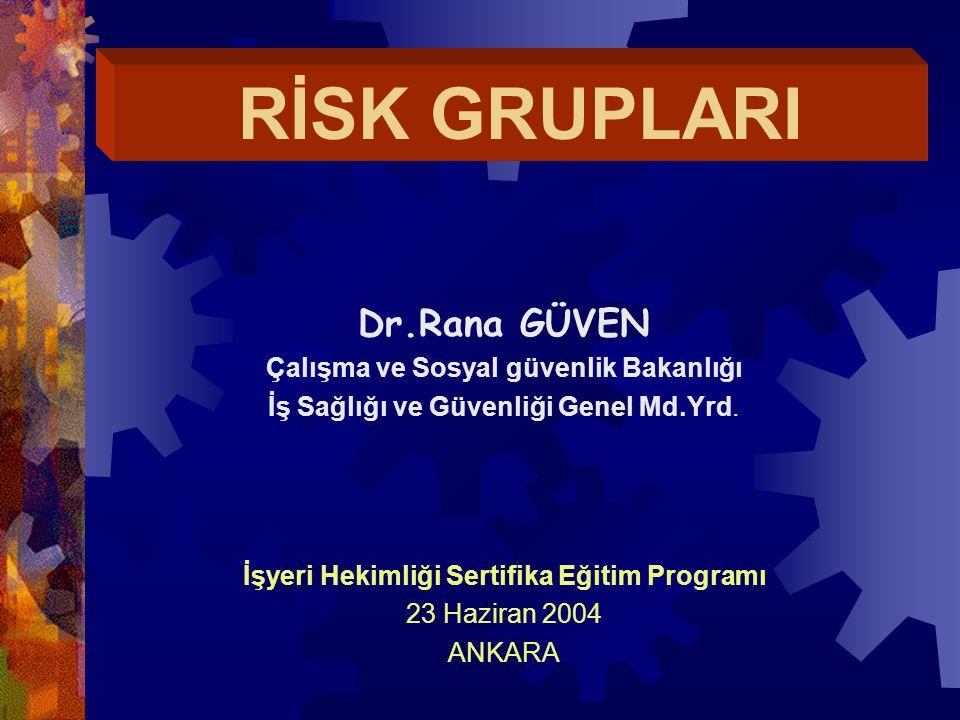 RİSK GRUPLARI Dr.Rana GÜVEN Çalışma ve Sosyal güvenlik Bakanlığı İş Sağlığı ve Güvenliği Genel Md.Yrd. İşyeri Hekimliği Sertifika Eğitim Programı 23 H