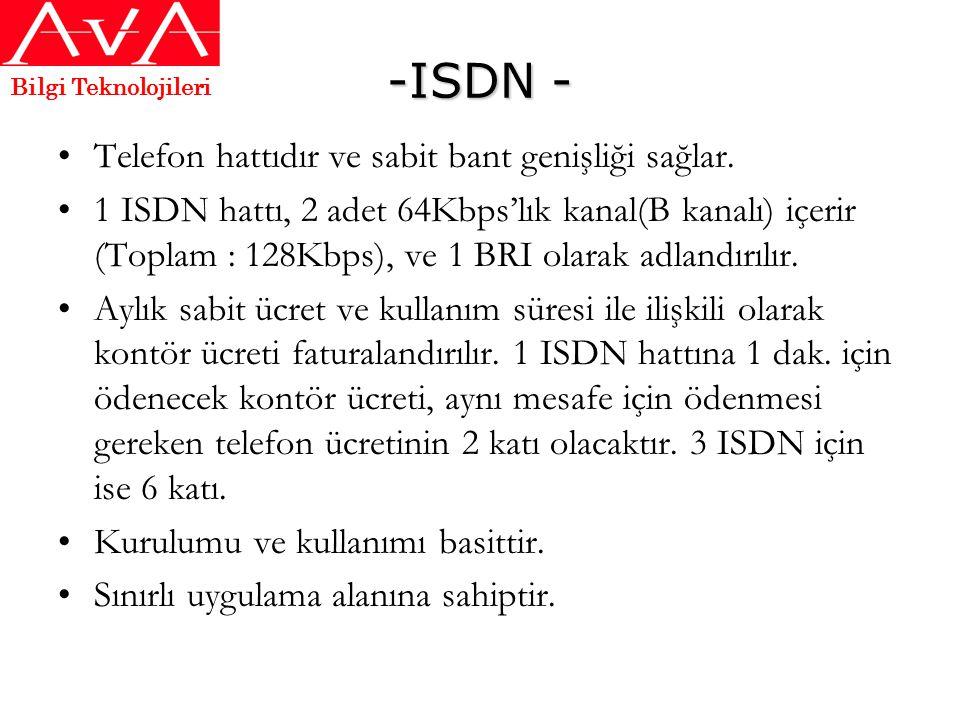 -ISDN - •Telefon hattıdır ve sabit bant genişliği sağlar. •1 ISDN hattı, 2 adet 64Kbps'lık kanal(B kanalı) içerir (Toplam : 128Kbps), ve 1 BRI olarak