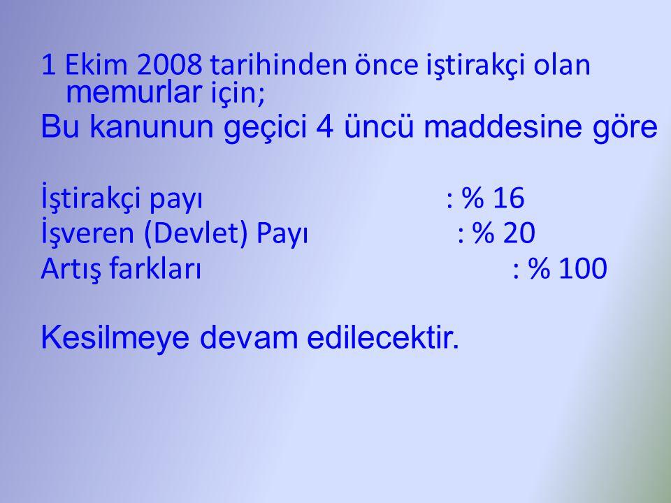 1 Ekim 2008 tarihinden önce iştirakçi olan memurlar için; Bu kanunun geçici 4 üncü maddesine göre İştirakçi payı : % 16 İşveren (Devlet) Payı : % 20 Artış farkları : % 100 Kesilmeye devam edilecektir.