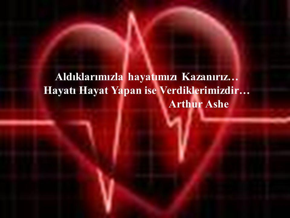 6 Aldıklarımızla hayatımızı Kazanırız… Hayatı Hayat Yapan ise Verdiklerimizdir… Arthur Ashe