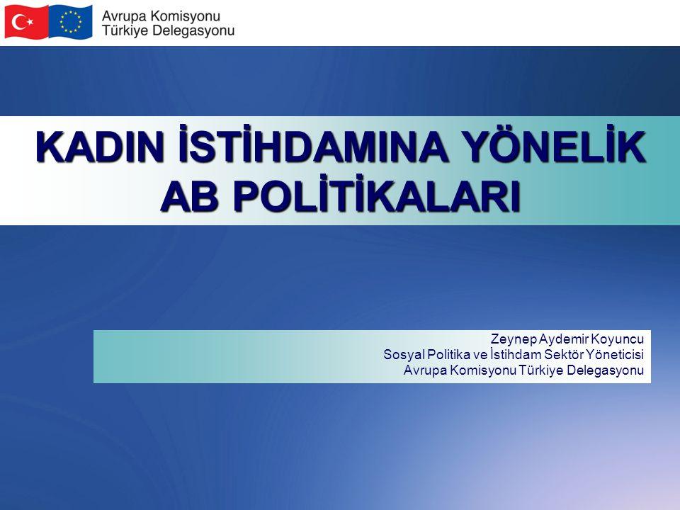 KADIN İSTİHDAMINA YÖNELİK AB POLİTİKALARI Zeynep Aydemir Koyuncu Sosyal Politika ve İstihdam Sektör Yöneticisi Avrupa Komisyonu Türkiye Delegasyonu