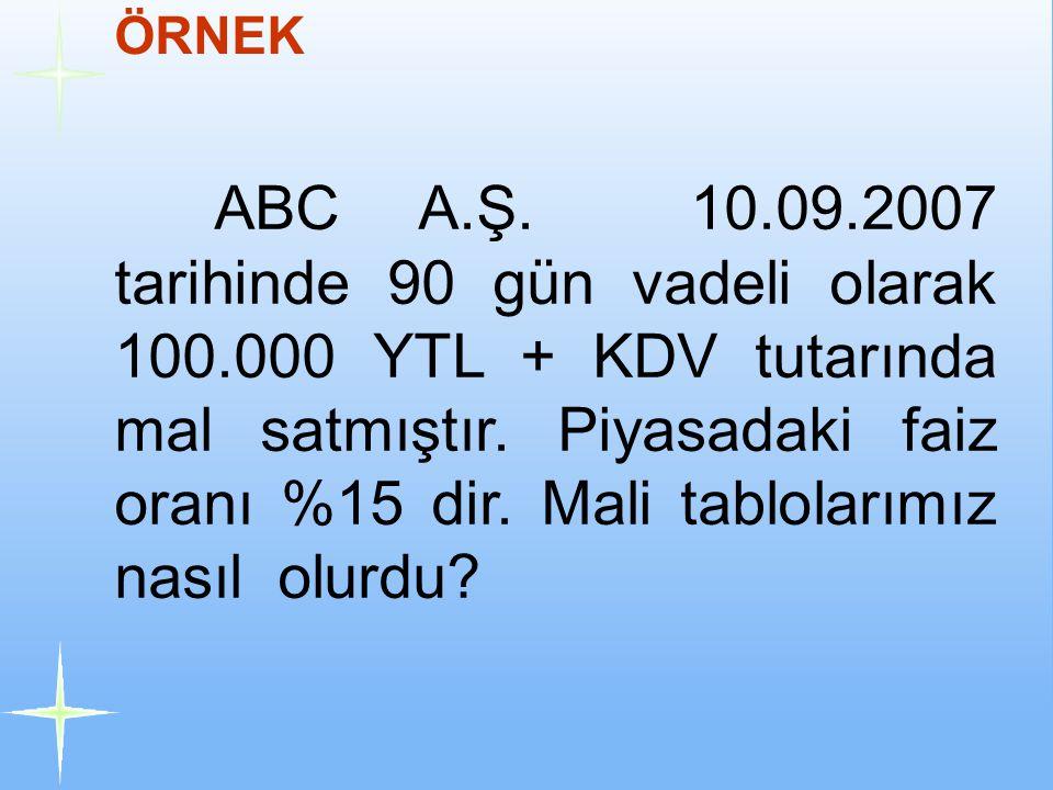 ÖRNEK ABC A.Ş. 10.09.2007 tarihinde 90 gün vadeli olarak 100.000 YTL + KDV tutarında mal satmıştır. Piyasadaki faiz oranı %15 dir. Mali tablolarımız n