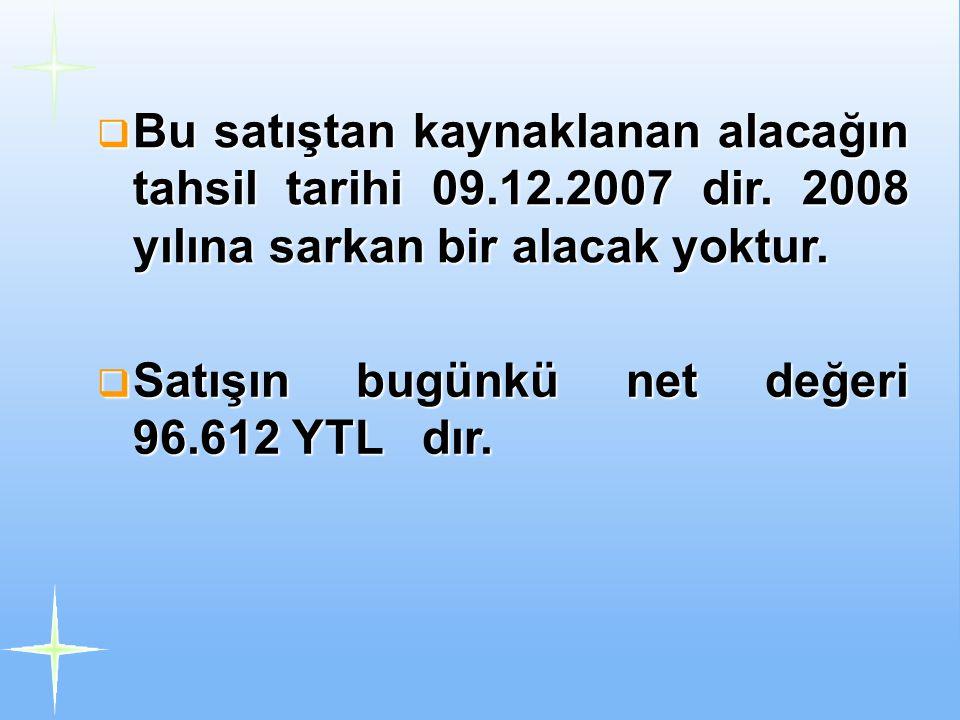  Bu satıştan kaynaklanan alacağın tahsil tarihi 09.12.2007 dir. 2008 yılına sarkan bir alacak yoktur.  Satışın bugünkü net değeri 96.612 YTL dır.