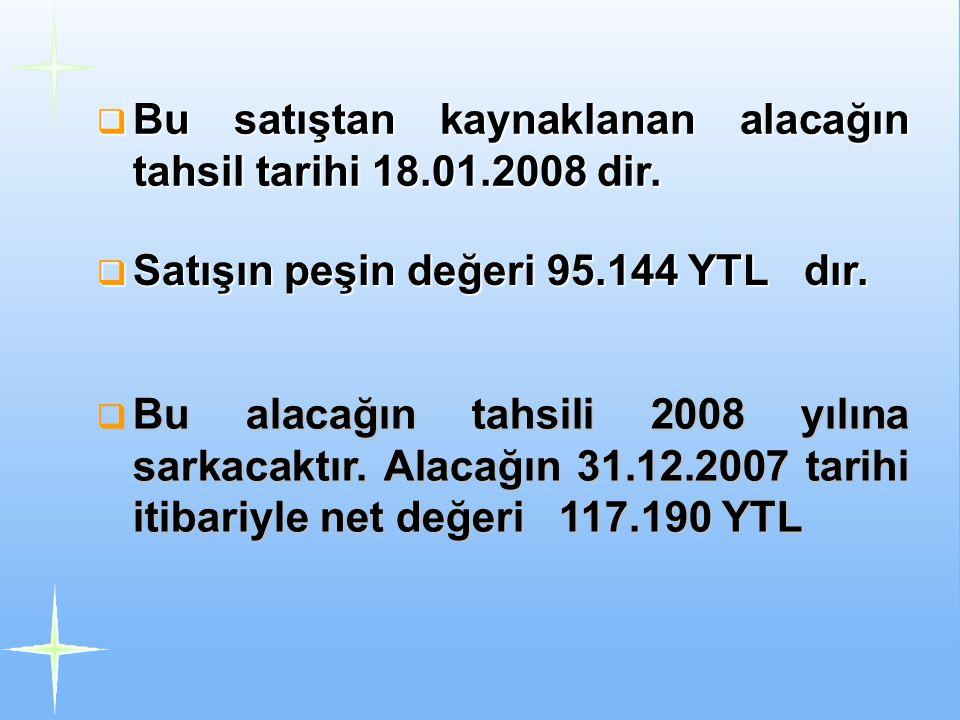  Bu satıştan kaynaklanan alacağın tahsil tarihi 18.01.2008 dir.  Satışın peşin değeri 95.144 YTL dır.  Bu alacağın tahsili 2008 yılına sarkacaktır.