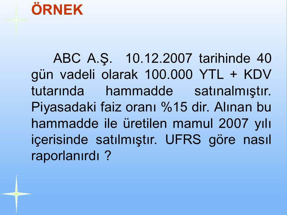 ÖRNEK ABC A.Ş. 10.12.2007 tarihinde 40 gün vadeli olarak 100.000 YTL + KDV tutarında hammadde satınalmıştır. Piyasadaki faiz oranı %15 dir. Alınan bu