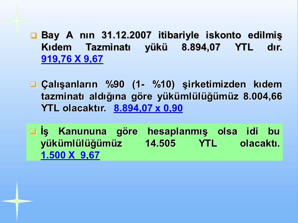  Bay A nın 31.12.2007 itibariyle iskonto edilmiş Kıdem Tazminatı yükü 8.894,07 YTL dır.  Bay A nın 31.12.2007 itibariyle iskonto edilmiş Kıdem Tazmi