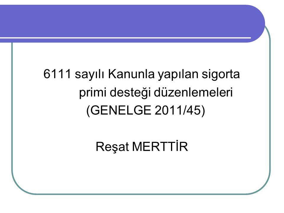 6111 sayılı Kanunla yapılan sigorta primi desteği düzenlemeleri (GENELGE 2011/45) Reşat MERTTİR
