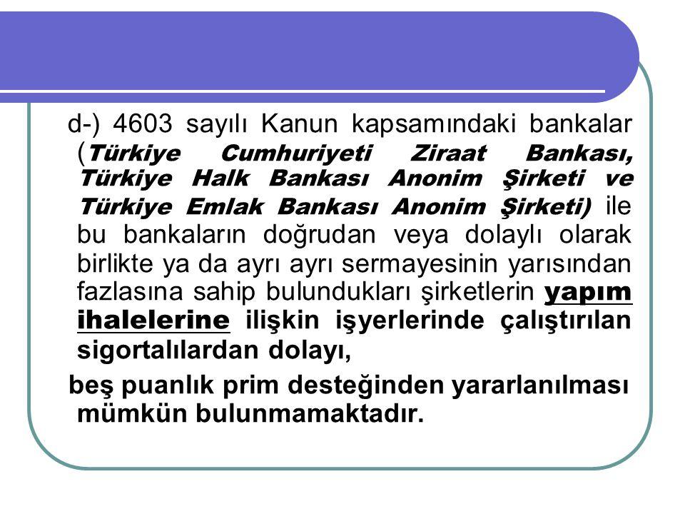 d-) 4603 sayılı Kanun kapsamındaki bankalar ( Türkiye Cumhuriyeti Ziraat Bankası, Türkiye Halk Bankası Anonim Şirketi ve Türkiye Emlak Bankası Anonim