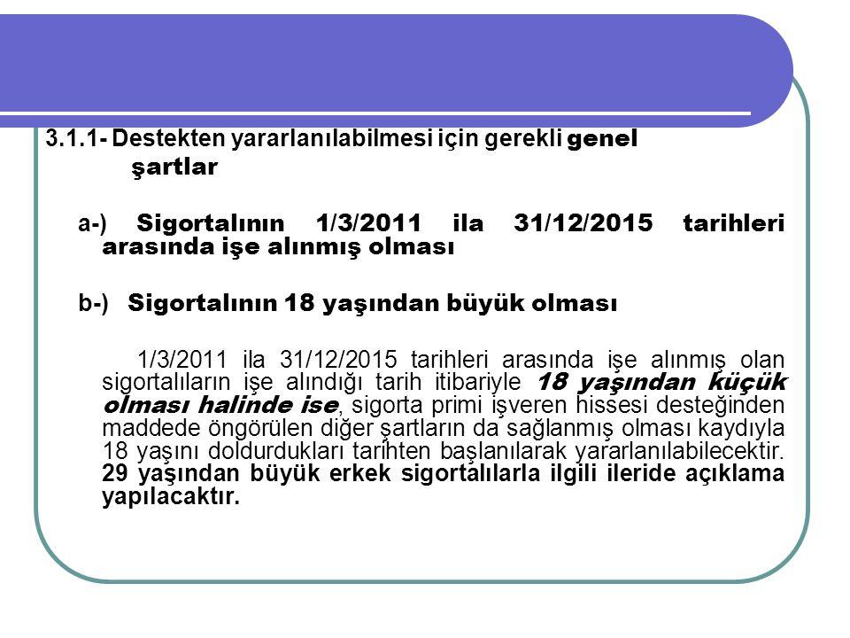 3.1.1- Destekten yararlanılabilmesi için gerekli genel şartlar a-) Sigortalının 1/3/2011 ila 31/12/2015 tarihleri arasında işe alınmış olması b-) Sigo