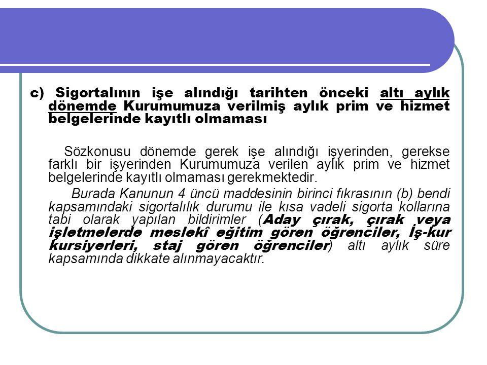 c) Sigortalının işe alındığı tarihten önceki altı aylık dönemde Kurumumuza verilmiş aylık prim ve hizmet belgelerinde kayıtlı olmaması Sözkonusu dönem
