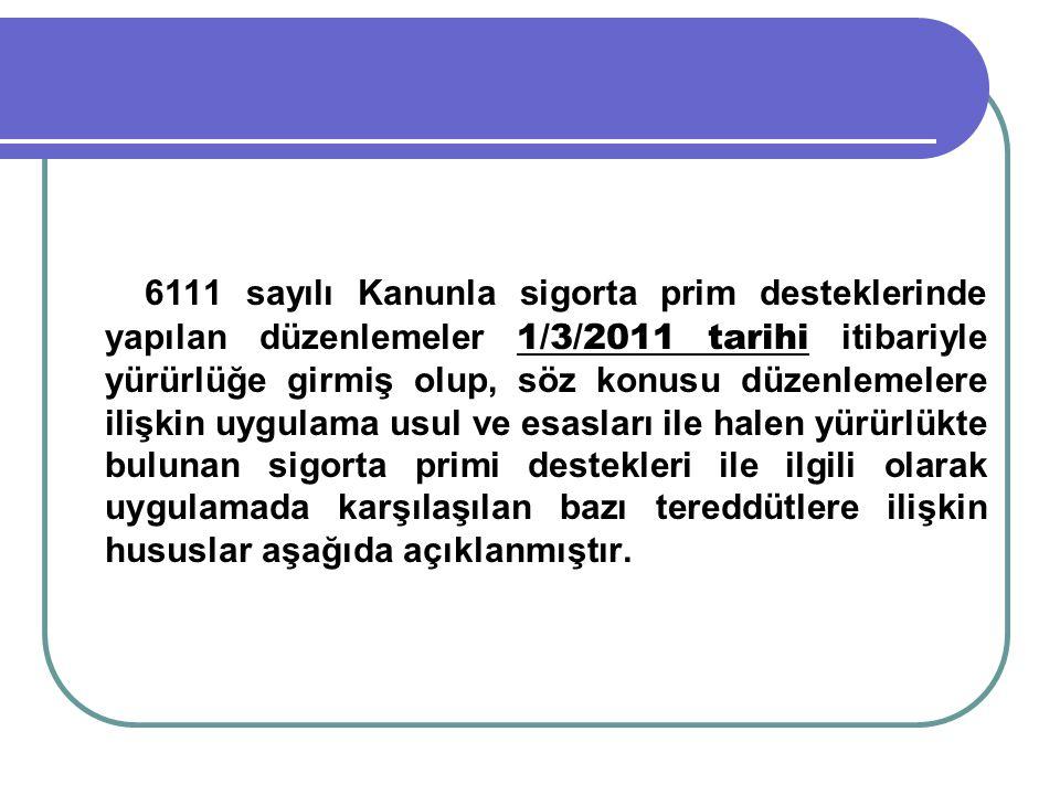 6111 sayılı Kanunla sigorta prim desteklerinde yapılan düzenlemeler 1/3/2011 tarihi itibariyle yürürlüğe girmiş olup, söz konusu düzenlemelere ilişkin